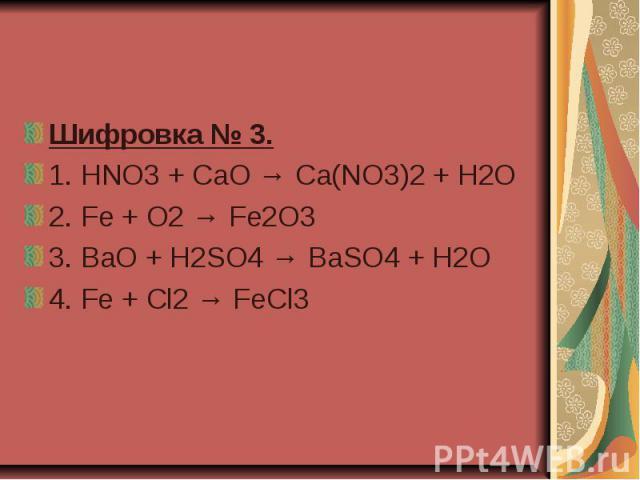 Шифровка № 3. 1.HNO3 + CaO → Ca(NO3)2 + H2O 2.Fe + O2 → Fe2O3 3. BaO + H2SO4 → BaSO4 + H2O 4. Fe + Cl2 → FeCl3