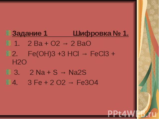 Задание 1 Шифровка № 1. 1.2 Ba + O2 → 2 BaO 2. Fe(OH)3 +3 HCl → FeCl3 + H2O 3. 2 Na + S → Na2S 4. 3 Fe + 2 O2 → Fe3O4