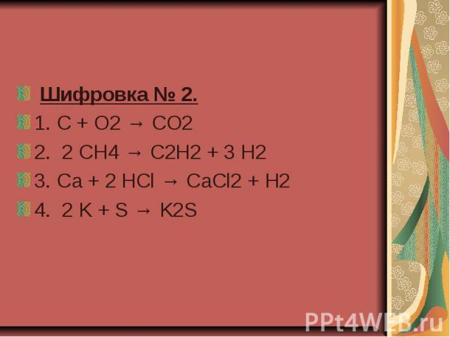 Шифровка № 2. 1.C + O2 → CO2 2.2 CH4 → C2H2 + 3 H2 3.Ca + 2 HCl → CaCl2 + H2  4.2 K + S → K2S