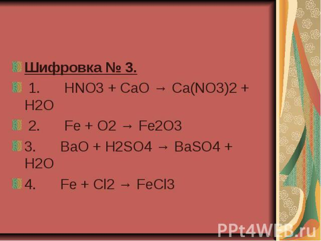 Шифровка № 3. 1. HNO3 + CaO → Ca(NO3)2 + H2O 2. Fe + O2 → Fe2O3 3. BaO + H2SO4 → BaSO4 + H2O 4. Fe + Cl2 → FeCl3