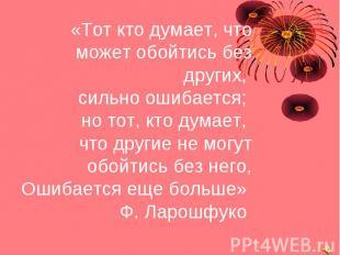 «Тот кто думает, что может обойтись без других, сильно ошибается; но тот, кто ду