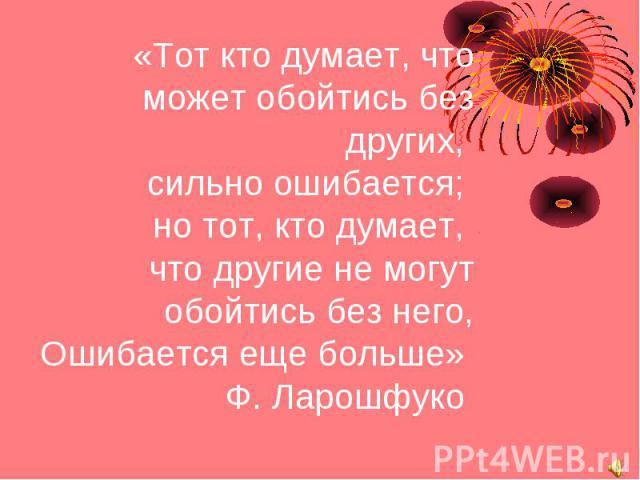 «Тот кто думает, что может обойтись без других, сильно ошибается; но тот, кто думает, что другие не могут обойтись без него, Ошибается еще больше» Ф. Ларошфуко