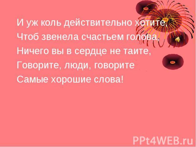 И уж коль действительно хотите, Чтоб звенела счастьем голова, Ничего вы в сердце не таите, Говорите, люди, говорите Самые хорошие слова!