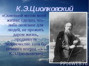 К.Э.Циолковский «Основной мотив моей жизни: сделать что-либо полезное для людей,
