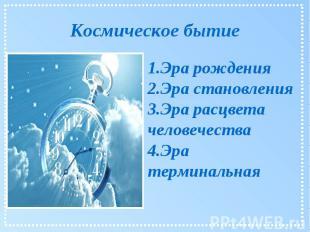Космическое бытие 1.Эра рождения 2.Эра становления 3.Эра расцвета человечества 4