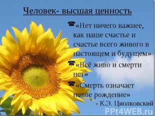 Человек- высшая ценность «Нет ничего важнее, как наше счастье и счастье всего жи