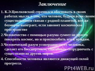 Заключение 1. К.Э.Циолковский стремился обосновать в своих работах мысль о том,