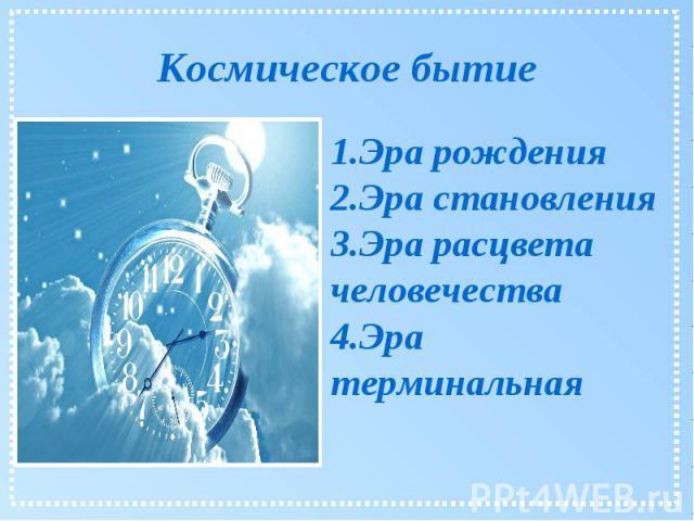 Космическое бытие 1.Эра рождения 2.Эра становления 3.Эра расцвета человечества 4.Эра терминальная