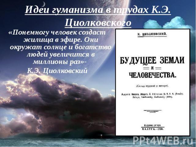 Идеи гуманизма в трудах К.Э. Циолковского «Понемногу человек создаст жилища в эфире. Они окружат солнце и богатство людей увеличится в миллионы раз»- К.Э. Циолковский