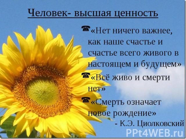 Человек- высшая ценность «Нет ничего важнее, как наше счастье и счастье всего живого в настоящем и будущем» «Всё живо и смерти нет» «Смерть означает новое рождение» - К.Э. Циолковский
