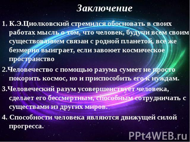 Заключение 1. К.Э.Циолковский стремился обосновать в своих работах мысль о том, что человек, будучи всем своим существованием связан с родной планетой, все же безмерно выиграет, если завоюет космическое пространство 2.Человечество с помощью разума с…