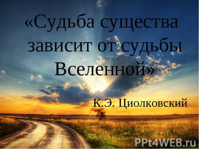«Судьба существа зависит от судьбы Вселенной» К.Э. Циолковский