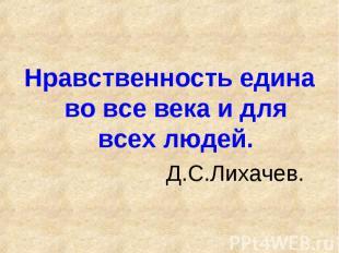 Нравственность едина во все века и для всех людей. Д.С.Лихачев.