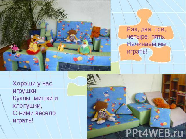 Раз, два, три, четыре, пять. Начинаем мы играть! Хороши у нас игрушки: Куклы, мишки и хлопушки, С ними весело играть!