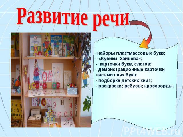 Развитие речи наборы пластмассовых букв; - «Кубики Зайцева»; - карточки букв, слогов; - демонстрационные карточки письменных букв; - подборка детских книг; - раскраски; ребусы; кроссворды.