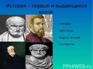 История – первые и выдающиеся врачи Гиппократ Аристотель Андреас Везалий Н.И.Пир