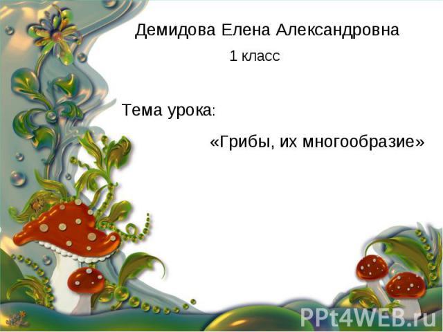 Демидова Елена Александровна 1 класс Тема урока: «Грибы, их многообразие»