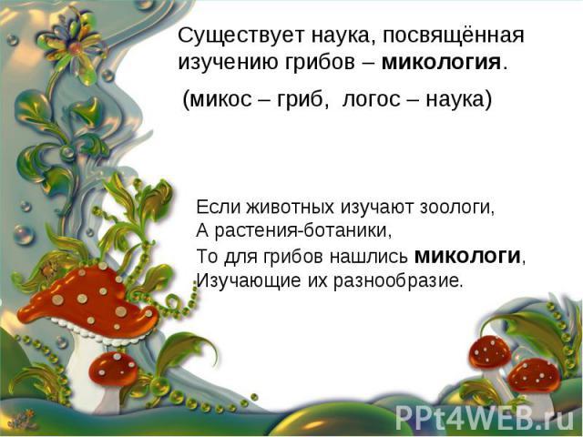 Существует наука, посвящённая изучению грибов – микология. (микос – гриб, логос – наука) Если животных изучают зоологи, А растения-ботаники, То для грибов нашлись микологи, Изучающие их разнообразие.