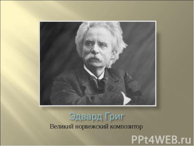 Эдвард Григ Великий норвежский композитор