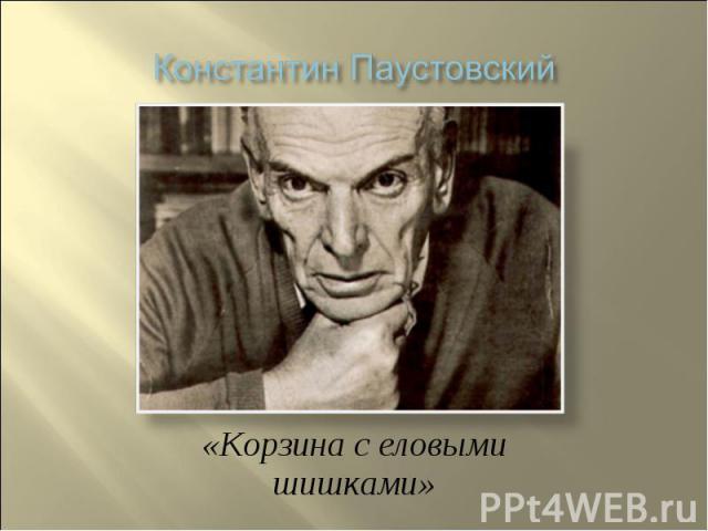 Константин Паустовский «Корзина с еловыми шишками»