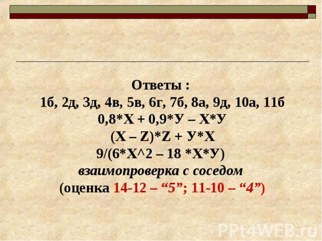 """Ответы : 1б, 2д, 3д, 4в, 5в, 6г, 7б, 8а, 9д, 10а, 11б 0,8*Х + 0,9*У – Х*У (Х – Z)*Z + У*Х 9/(6*Х^2 – 18 *Х*У) взаимопроверка с соседом (оценка 14-12 – """"5""""; 11-10 – """"4"""")"""