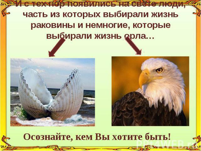 И с тех пор появились на свете люди, часть из которых выбирали жизнь раковины и немногие, которые выбирали жизнь орла… Осознайте, кем Вы хотите быть!