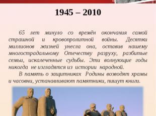 1945 – 2010 65 лет минуло со времён окончания самой страшной и кровопролитной во