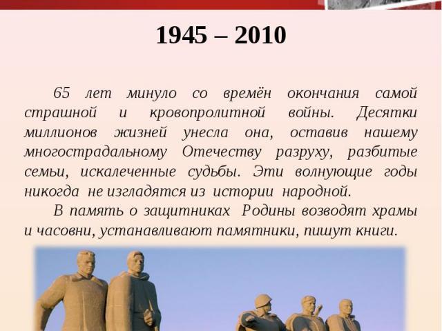 1945 – 2010 65 лет минуло со времён окончания самой страшной и кровопролитной войны. Десятки миллионов жизней унесла она, оставив нашему многострадальному Отечеству разруху, разбитые семьи, искалеченные судьбы. Эти волнующие годы никогда не изгладят…