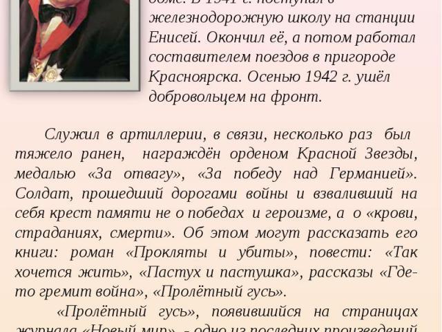 Виктор Петрович Астафьев родился 1 мая 1924 г. В селе Овсянка близ Красноярска. Рано лишившись матери, он воспитывался в семье бабушки и дедушки, затем в детском доме. В 1941 г. поступил в железнодорожную школу на станции Енисей. Окончил её, а потом…
