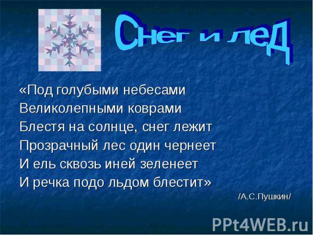 Снег и лед «Под голубыми небесами Великолепными коврами Блестя на солнце, снег лежит Прозрачный лес один чернеет И ель сквозь иней зеленеет И речка подо льдом блестит» /А.С.Пушкин/