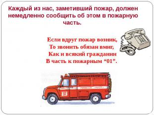 Каждый из нас, заметивший пожар, должен немедленно сообщить об этом в пожарную ч