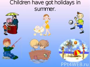 Children have got holidays in summer.