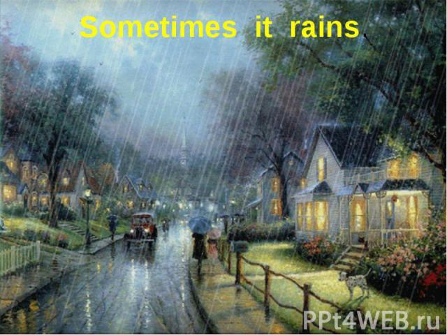 Sometimes it rains.