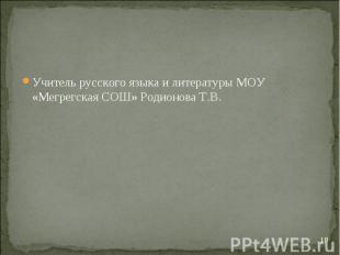 Учитель русского языка и литературы МОУ «Мегрегская СОШ» Родионова Т.В.