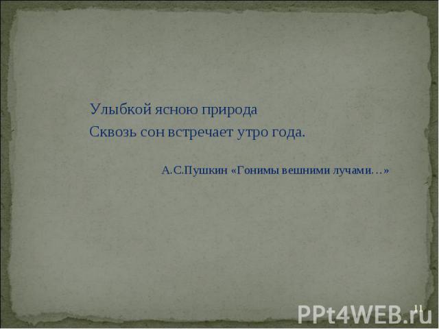Улыбкой ясною природа Сквозь сон встречает утро года. А.С.Пушкин «Гонимы вешними лучами…»