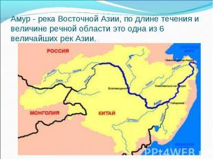 Амур - река Восточной Азии, по длине течения и величине речной области это одна