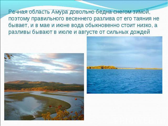 Речная область Амура довольно бедна снегом зимой, поэтому правильного весеннего разлива от его таяния не бывает, и в мае и июне вода обыкновенно стоит низко, а разливы бывают в июле и августе от сильных дождей