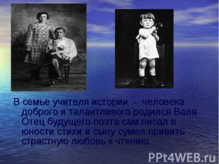 В семье учителя истории - человека доброго и талантливого родился Валя Отец буду