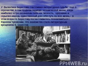 У Валентина Берестова счастливая литературная судьба: еще в отрочестве, в том тр