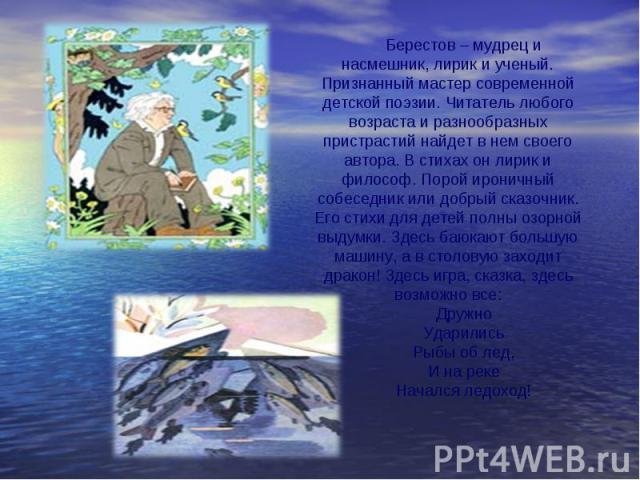 Берестов – мудрец и насмешник, лирик и ученый. Признанный мастер современной детской поэзии. Читатель любого возраста и разнообразных пристрастий найдет в нем своего автора. В стихах он лирик и философ. Порой ироничный собеседник или добрый сказочни…