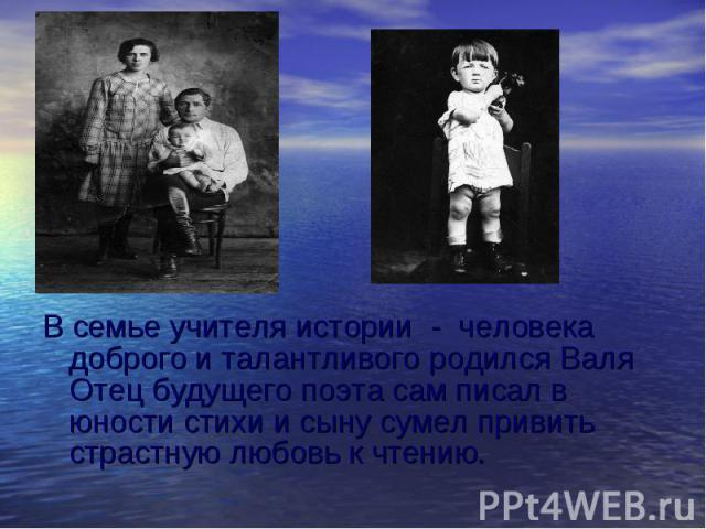 В семье учителя истории - человека доброго и талантливого родился Валя Отец будущего поэта сам писал в юности стихи и сыну сумел привить страстную любовь к чтению.