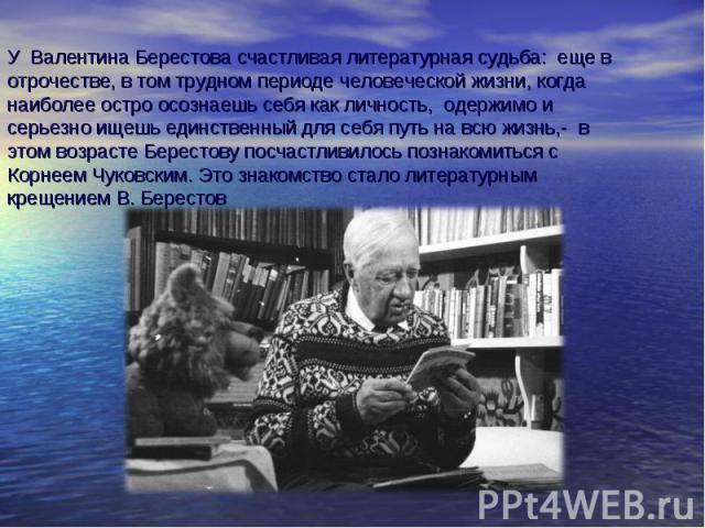 У Валентина Берестова счастливая литературная судьба: еще в отрочестве, в том трудном периоде человеческой жизни, когда наиболее остро осознаешь себя как личность, одержимо и серьезно ищешь единственный для себя путь на всю жизнь,- в этом возрасте Б…
