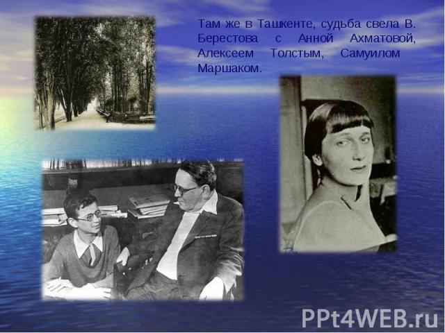 Там же в Ташкенте, судьба свела В. Берестова с Анной Ахматовой, Алексеем Толстым, Самуилом Маршаком.