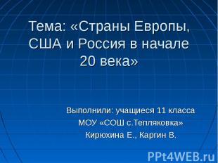 Тема: «Страны Европы, США и Россия в начале 20 века» Выполнили: учащиеся 11 клас