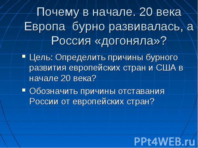 Почему в начале. 20 века Европа бурно развивалась, а Россия «догоняла»? Цель: Определить причины бурного развития европейских стран и США в начале 20 века? Обозначить причины отставания России от европейских стран?