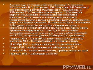 В разные годы на станции работали: Цыхтина, Н.С. Буркевич, И.Я.Каратаева, В.И.До