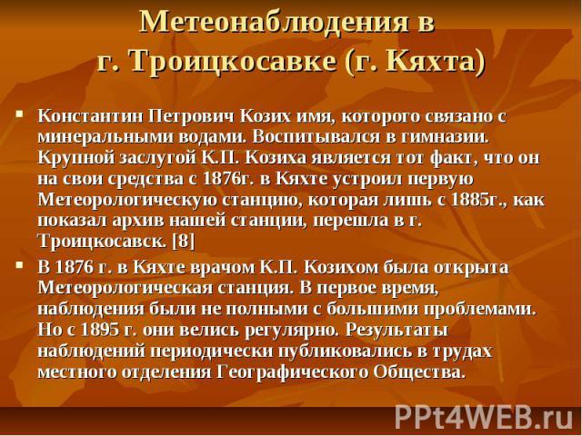 Метеонаблюдения в г. Троицкосавке (г. Кяхта) Константин Петрович Козих имя, которого связано с минеральными водами. Воспитывался в гимназии. Крупной заслугой К.П. Козиха является тот факт, что он на свои средства с 1876г. в Кяхте устроил первую Мете…