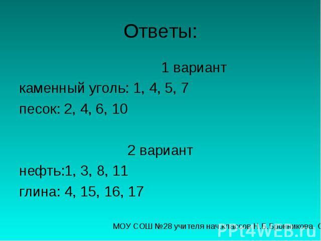 Ответы: 1 вариант каменный уголь: 1, 4, 5, 7 песок: 2, 4, 6, 10 2 вариант нефть:1, 3, 8, 11 глина: 4, 15, 16, 17