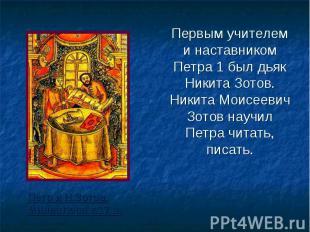 Первым учителем и наставником Петра 1 был дьяк Никита Зотов. Никита Моисеевич Зо