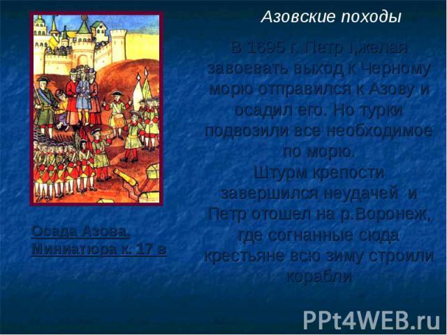 Азовские походы В 1695 г. Петр I,желая завоевать выход к Черному морю отправился к Азову и осадил его. Но турки подвозили все необходимое по морю. Штурм крепости завершился неудачей и Петр отошел на р.Воронеж, где согнанные сюда крестьяне всю зиму с…